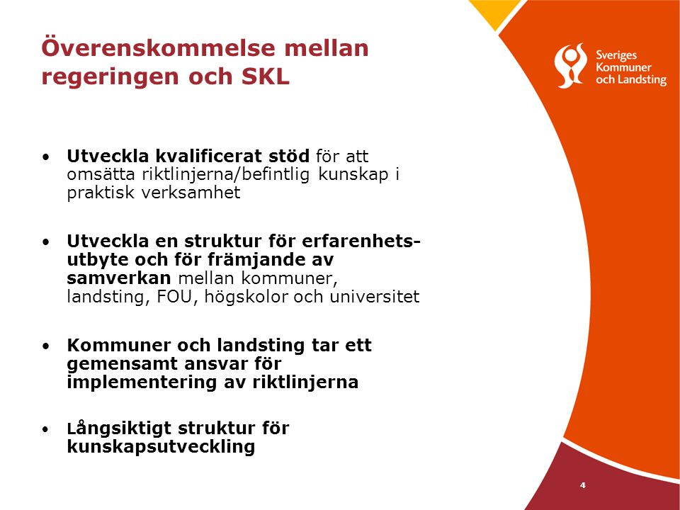 4 Överenskommelse mellan regeringen och SKL •Utveckla kvalificerat stöd för att omsätta riktlinjerna/befintlig kunskap i praktisk verksamhet •Utveckla