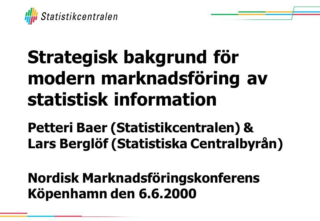Petteri Baer (Statistikcentralen) & Lars Berglöf (Statistiska Centralbyrån) Nordisk Marknadsföringskonferens Köpenhamn den 6.6.2000 Strategisk bakgrund för modern marknadsföring av statistisk information