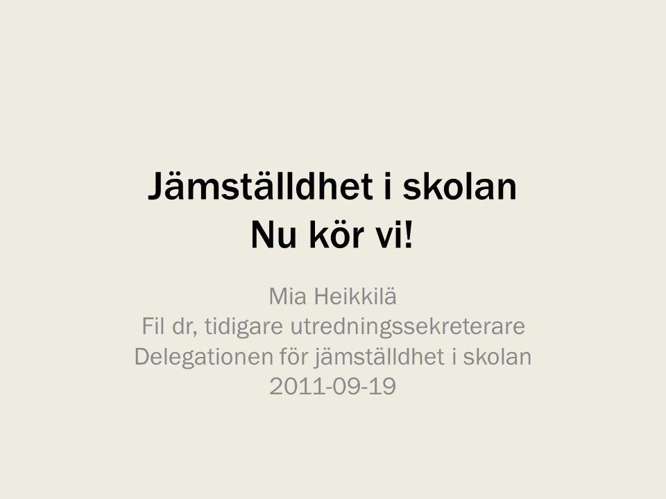 Jämställdhet i skolan Nu kör vi! Mia Heikkilä Fil dr, tidigare utredningssekreterare Delegationen för jämställdhet i skolan 2011-09-19