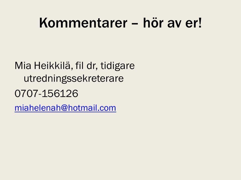 Kommentarer – hör av er! Mia Heikkilä, fil dr, tidigare utredningssekreterare 0707-156126 miahelenah@hotmail.com