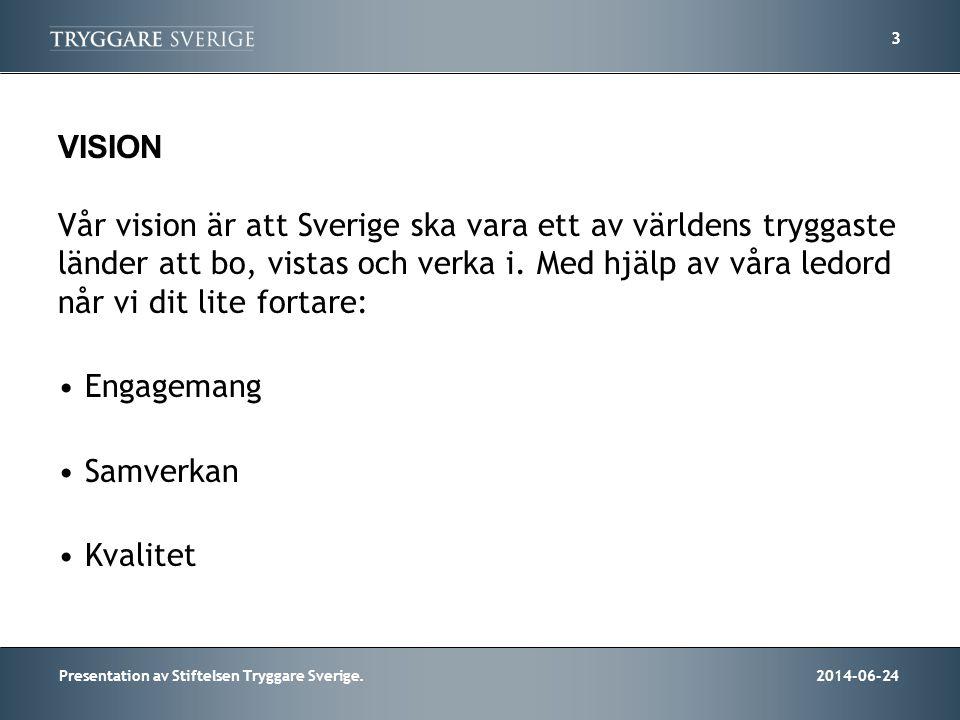 2014-06-24Presentation av Stiftelsen Tryggare Sverige. 3 VISION Vår vision är att Sverige ska vara ett av världens tryggaste länder att bo, vistas och