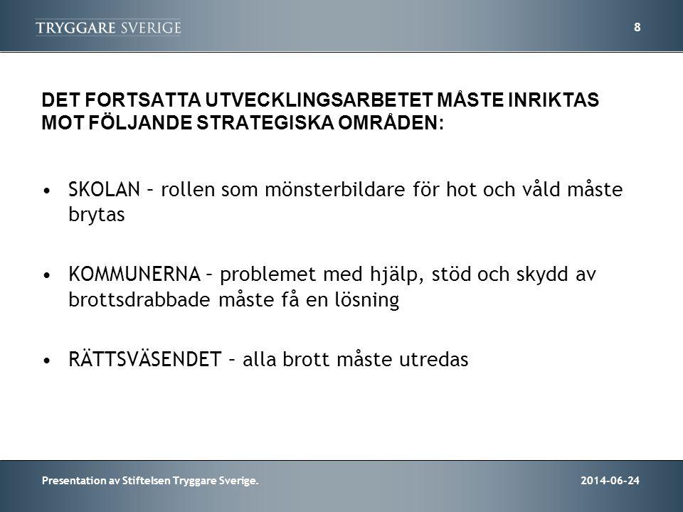 2014-06-24Presentation av Stiftelsen Tryggare Sverige. 8 DET FORTSATTA UTVECKLINGSARBETET MÅSTE INRIKTAS MOT FÖLJANDE STRATEGISKA OMRÅDEN: •SKOLAN – r