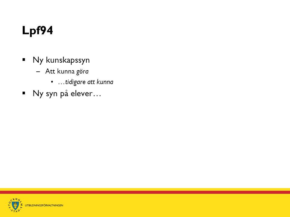 Lpf94  Ny kunskapssyn –Att kunna göra •…tidigare att kunna  Ny syn på elever…