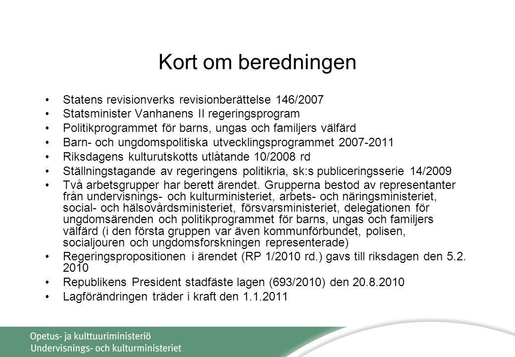 Kort om beredningen •Statens revisionverks revisionberättelse 146/2007 •Statsminister Vanhanens II regeringsprogram •Politikprogrammet för barns, ungas och familjers välfärd •Barn- och ungdomspolitiska utvecklingsprogrammet 2007-2011 •Riksdagens kulturutskotts utlåtande 10/2008 rd •Ställningstagande av regeringens politikria, sk:s publiceringsserie 14/2009 •Två arbetsgrupper har berett ärendet.