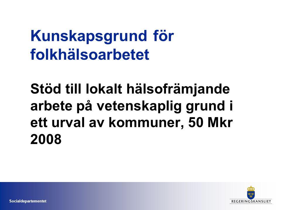 Socialdepartementet Kunskapsgrund för folkhälsoarbetet Stöd till lokalt hälsofrämjande arbete på vetenskaplig grund i ett urval av kommuner, 50 Mkr 2008