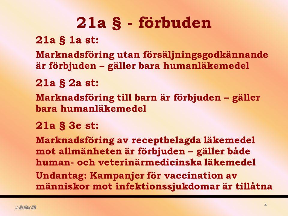 © Brilex AB 4 21a § - förbuden 21a § 1a st: Marknadsföring utan försäljningsgodkännande är förbjuden – gäller bara humanläkemedel 21a § 2a st: Marknadsföring till barn är förbjuden – gäller bara humanläkemedel 21a § 3e st: Marknadsföring av receptbelagda läkemedel mot allmänheten är förbjuden – gäller både human- och veterinärmedicinska läkemedel Undantag: Kampanjer för vaccination av människor mot infektionssjukdomar är tillåtna