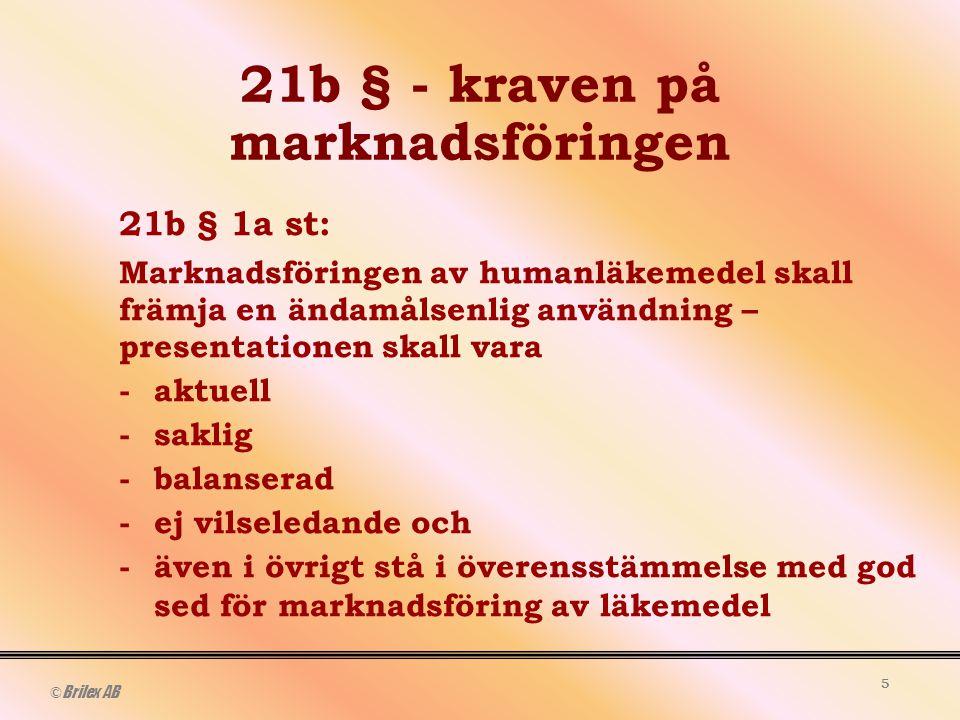 © Brilex AB 5 21b § - kraven på marknadsföringen 21b § 1a st: Marknadsföringen av humanläkemedel skall främja en ändamålsenlig användning – presentationen skall vara -aktuell - saklig -balanserad -ej vilseledande och -även i övrigt stå i överensstämmelse med god sed för marknadsföring av läkemedel