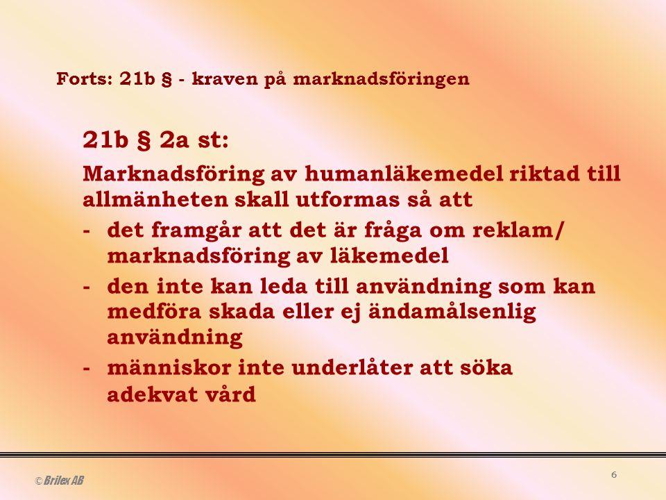 © Brilex AB 6 Forts: 21b § - kraven på marknadsföringen 21b § 2a st: Marknadsföring av humanläkemedel riktad till allmänheten skall utformas så att -det framgår att det är fråga om reklam/ marknadsföring av läkemedel -den inte kan leda till användning som kan medföra skada eller ej ändamålsenlig användning -människor inte underlåter att söka adekvat vård