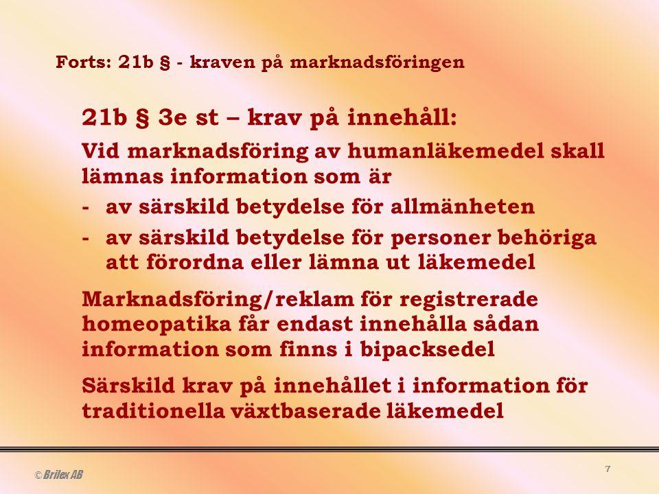 © Brilex AB 7 Forts: 21b § - kraven på marknadsföringen 21b § 3e st – krav på innehåll: Vid marknadsföring av humanläkemedel skall lämnas information som är -av särskild betydelse för allmänheten -av särskild betydelse för personer behöriga att förordna eller lämna ut läkemedel Marknadsföring/reklam för registrerade homeopatika får endast innehålla sådan information som finns i bipacksedel Särskild krav på innehållet i information för traditionella växtbaserade läkemedel