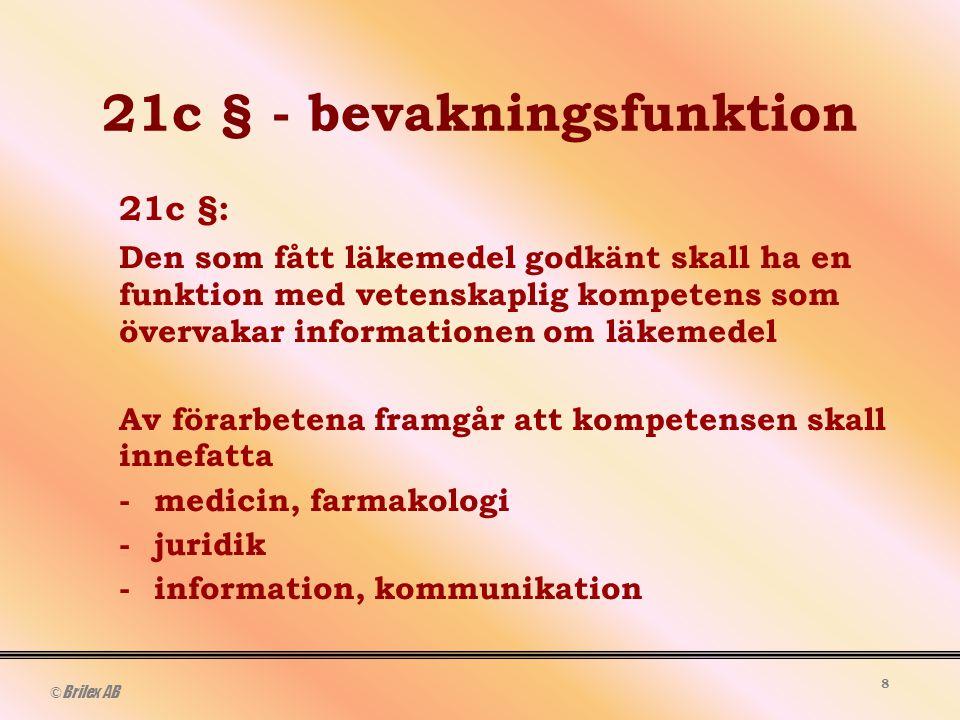© Brilex AB 8 21c § - bevakningsfunktion 21c §: Den som fått läkemedel godkänt skall ha en funktion med vetenskaplig kompetens som övervakar informationen om läkemedel Av förarbetena framgår att kompetensen skall innefatta -medicin, farmakologi -juridik -information, kommunikation