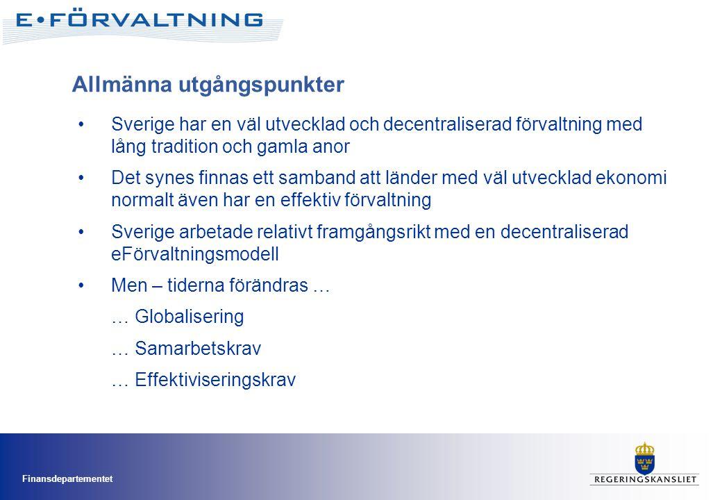 Finansdepartementet •Sverige har en väl utvecklad och decentraliserad förvaltning med lång tradition och gamla anor •Det synes finnas ett samband att länder med väl utvecklad ekonomi normalt även har en effektiv förvaltning •Sverige arbetade relativt framgångsrikt med en decentraliserad eFörvaltningsmodell •Men – tiderna förändras … … Globalisering … Samarbetskrav … Effektiviseringskrav Allmänna utgångspunkter