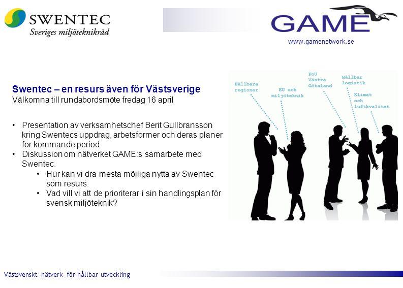Västsvenskt nätverk för hållbar utveckling www.gamenetwork.se Swentec – en resurs även för Västsverige Välkomna till rundabordsmöte fredag 16 april •Presentation av verksamhetschef Berit Gullbransson kring Swentecs uppdrag, arbetsformer och deras planer för kommande period.