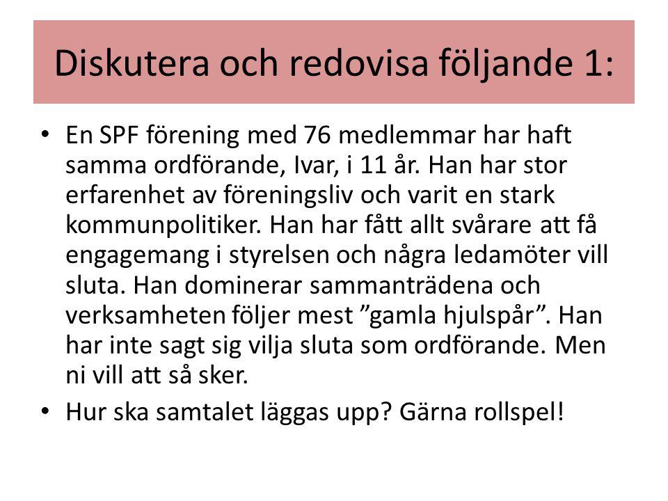 Diskutera och redovisa följande 1: • En SPF förening med 76 medlemmar har haft samma ordförande, Ivar, i 11 år. Han har stor erfarenhet av föreningsli