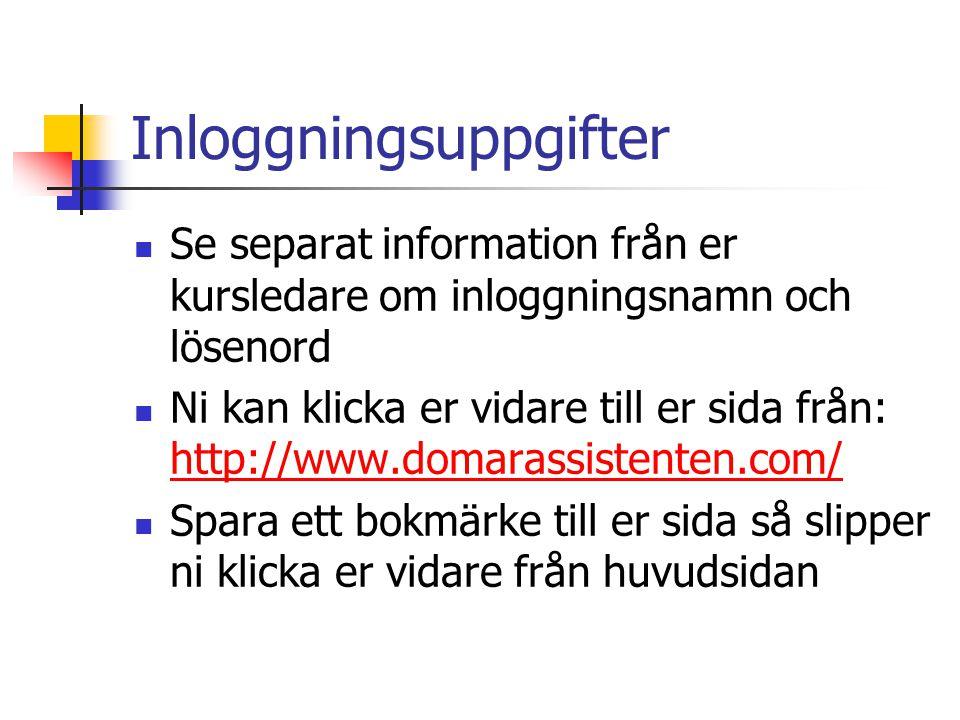 Inloggningsuppgifter  Se separat information från er kursledare om inloggningsnamn och lösenord  Ni kan klicka er vidare till er sida från: http://www.domarassistenten.com/ http://www.domarassistenten.com/  Spara ett bokmärke till er sida så slipper ni klicka er vidare från huvudsidan