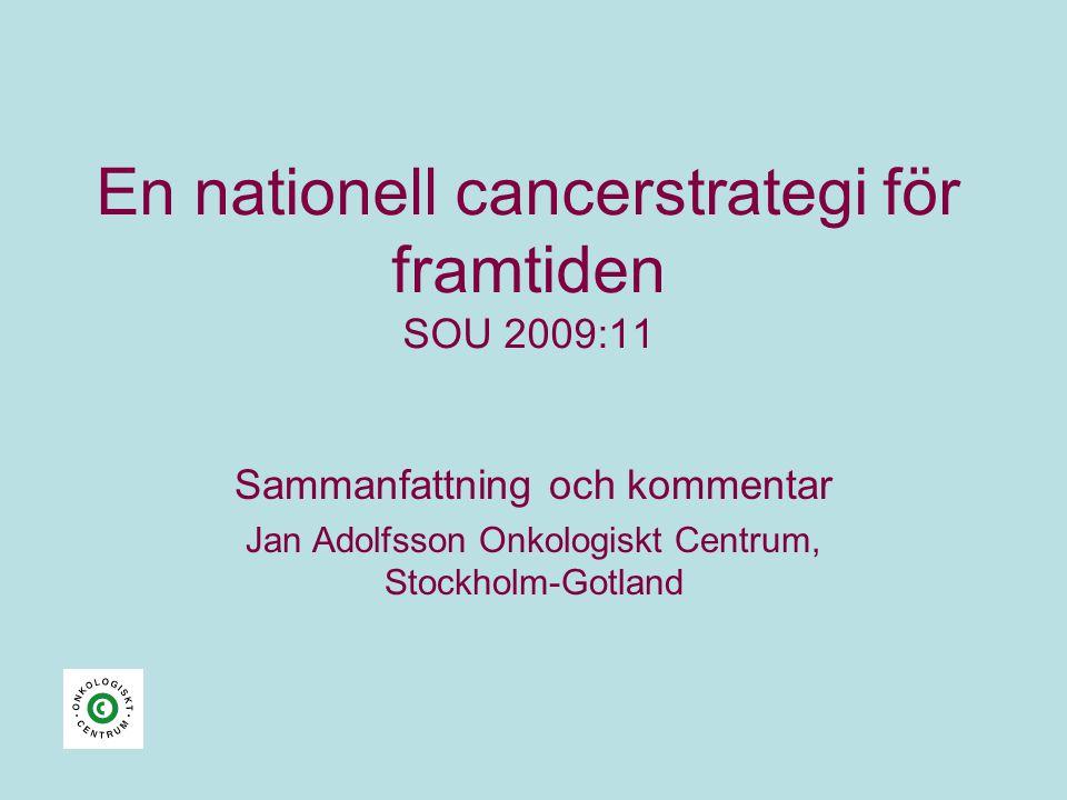 En nationell cancerstrategi för framtiden SOU 2009:11 Sammanfattning och kommentar Jan Adolfsson Onkologiskt Centrum, Stockholm-Gotland