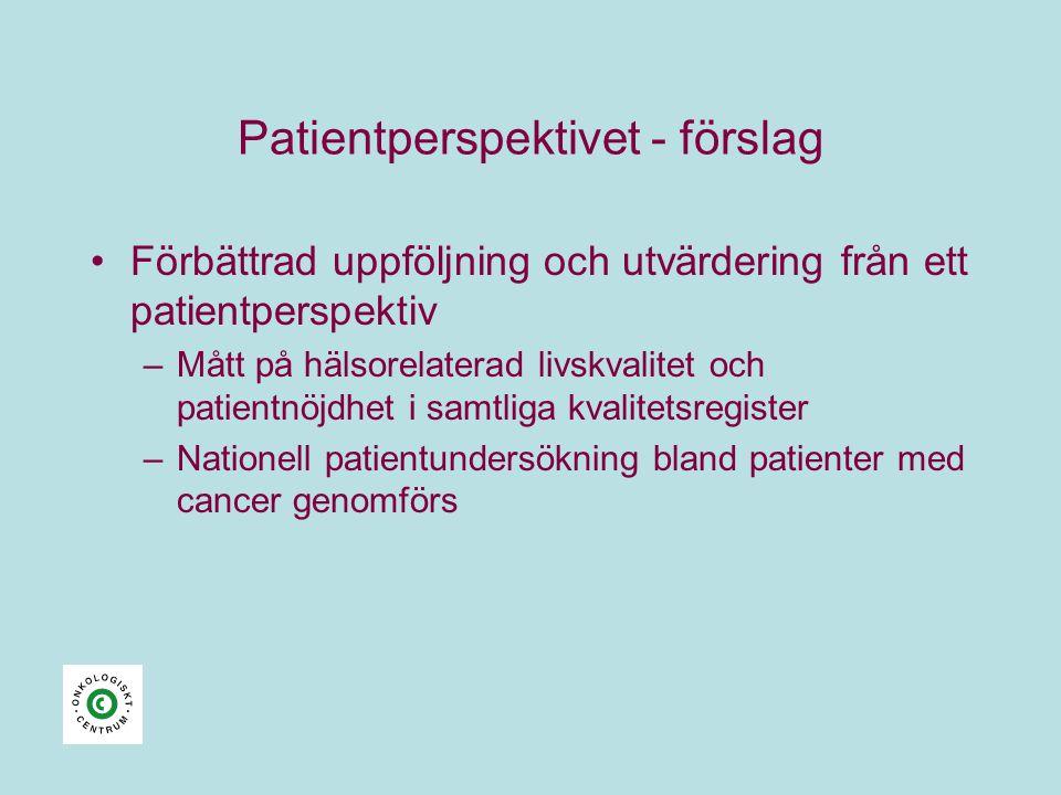 Patientperspektivet - förslag •Förbättrad uppföljning och utvärdering från ett patientperspektiv –Mått på hälsorelaterad livskvalitet och patientnöjdhet i samtliga kvalitetsregister –Nationell patientundersökning bland patienter med cancer genomförs