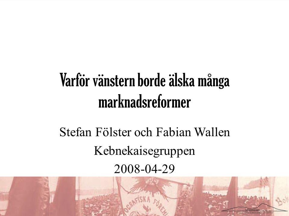 Varför vänstern borde älska många marknadsreformer Stefan Fölster och Fabian Wallen Kebnekaisegruppen 2008-04-29