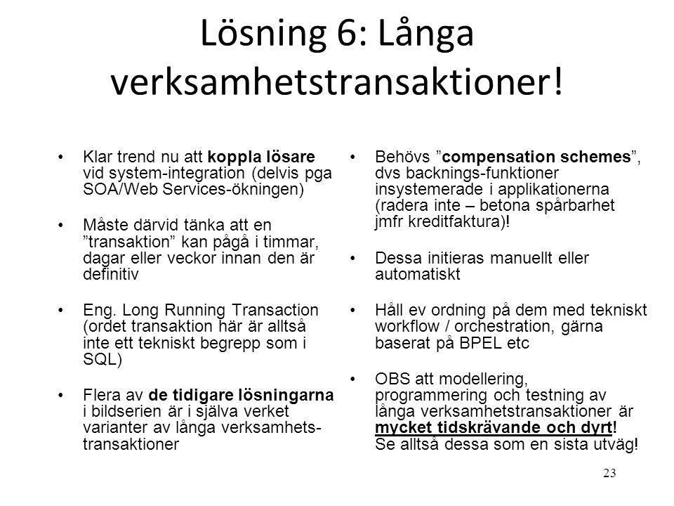 23 Lösning 6: Långa verksamhetstransaktioner! •Klar trend nu att koppla lösare vid system-integration (delvis pga SOA/Web Services-ökningen) •Måste dä