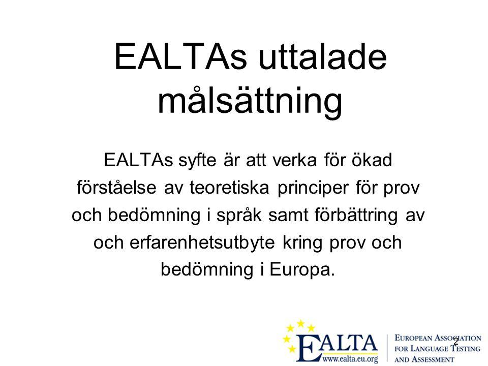 2 EALTAs uttalade målsättning EALTAs syfte är att verka för ökad förståelse av teoretiska principer för prov och bedömning i språk samt förbättring av och erfarenhetsutbyte kring prov och bedömning i Europa.