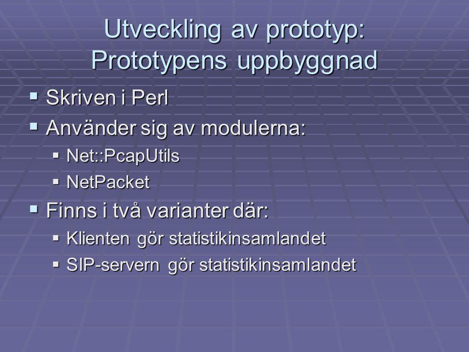Utveckling av prototyp: Prototypens uppbyggnad  Skriven i Perl  Använder sig av modulerna:  Net::PcapUtils  NetPacket  Finns i två varianter där:  Klienten gör statistikinsamlandet  SIP-servern gör statistikinsamlandet
