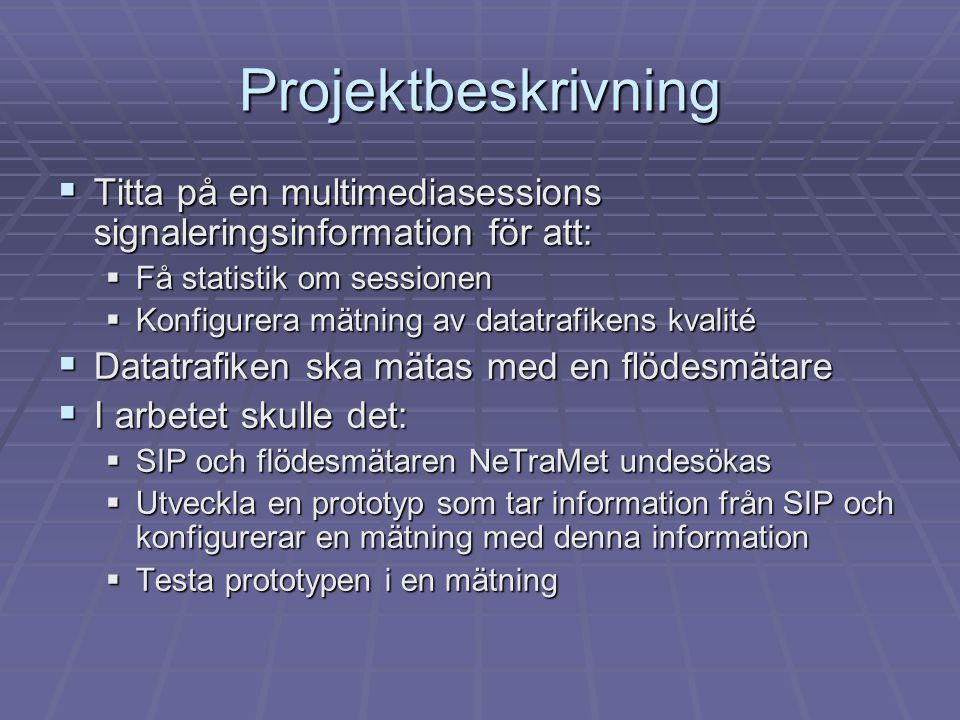 Projektbeskrivning  Titta på en multimediasessions signaleringsinformation för att:  Få statistik om sessionen  Konfigurera mätning av datatrafikens kvalité  Datatrafiken ska mätas med en flödesmätare  I arbetet skulle det:  SIP och flödesmätaren NeTraMet undesökas  Utveckla en prototyp som tar information från SIP och konfigurerar en mätning med denna information  Testa prototypen i en mätning