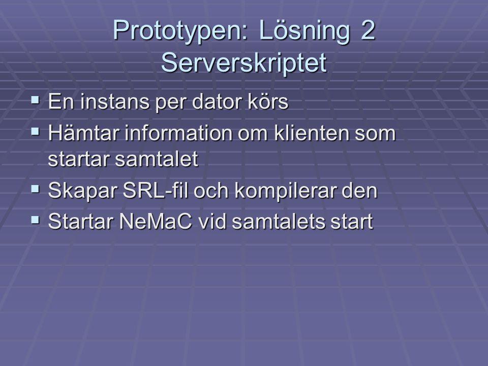Prototypen: Lösning 2 Serverskriptet  En instans per dator körs  Hämtar information om klienten som startar samtalet  Skapar SRL-fil och kompilerar den  Startar NeMaC vid samtalets start