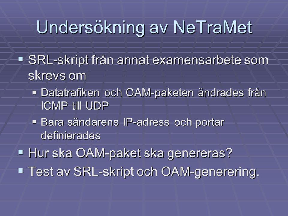 Undersökning av NeTraMet  SRL-skript från annat examensarbete som skrevs om  Datatrafiken och OAM-paketen ändrades från ICMP till UDP  Bara sändare