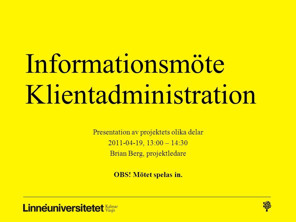 Informationsmöte Klientadministration Presentation av projektets olika delar 2011-04-19, 13:00 – 14:30 Brian Berg, projektledare OBS! Mötet spelas in.
