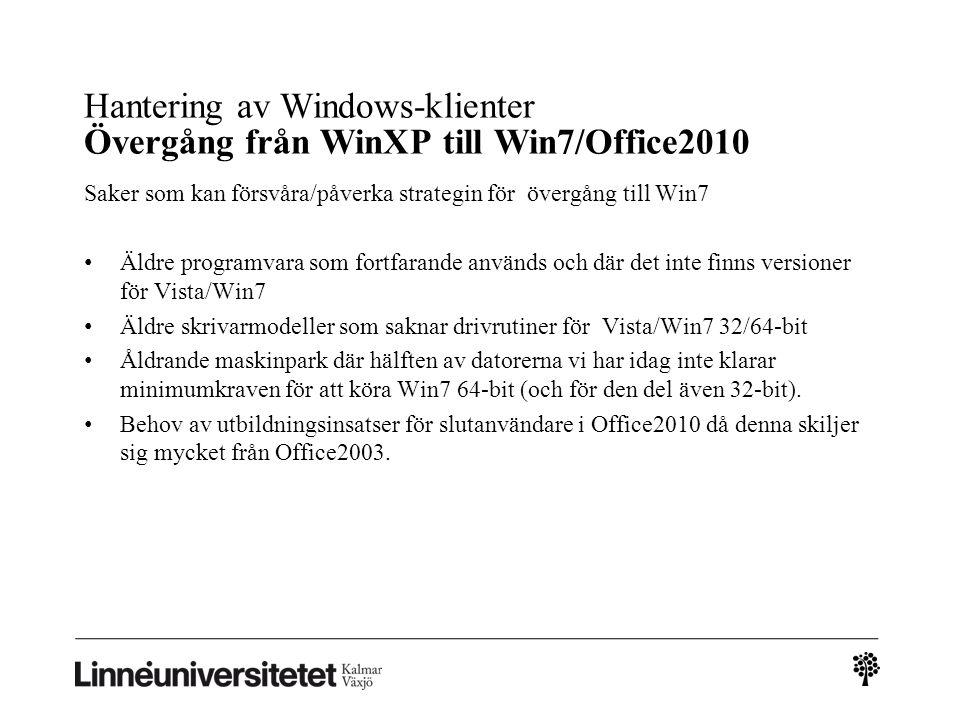 Hantering av Windows-klienter Övergång från WinXP till Win7/Office2010 Saker som kan försvåra/påverka strategin för övergång till Win7 • Äldre programvara som fortfarande används och där det inte finns versioner för Vista/Win7 • Äldre skrivarmodeller som saknar drivrutiner för Vista/Win7 32/64-bit • Åldrande maskinpark där hälften av datorerna vi har idag inte klarar minimumkraven för att köra Win7 64-bit (och för den del även 32-bit).