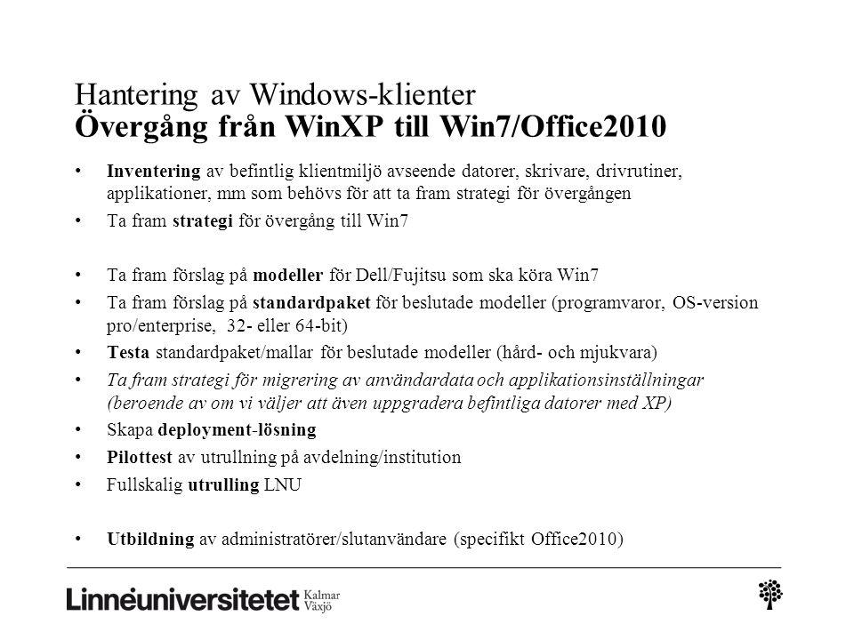 Hantering av Windows-klienter Övergång från WinXP till Win7/Office2010 • Inventering av befintlig klientmiljö avseende datorer, skrivare, drivrutiner, applikationer, mm som behövs för att ta fram strategi för övergången • Ta fram strategi för övergång till Win7 • Ta fram förslag på modeller för Dell/Fujitsu som ska köra Win7 • Ta fram förslag på standardpaket för beslutade modeller (programvaror, OS-version pro/enterprise, 32- eller 64-bit) • Testa standardpaket/mallar för beslutade modeller (hård- och mjukvara) • Ta fram strategi för migrering av användardata och applikationsinställningar (beroende av om vi väljer att även uppgradera befintliga datorer med XP) • Skapa deployment-lösning • Pilottest av utrullning på avdelning/institution • Fullskalig utrulling LNU • Utbildning av administratörer/slutanvändare (specifikt Office2010)