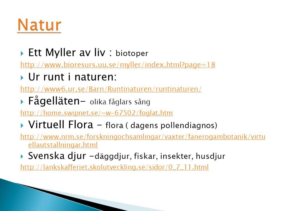  Ett Myller av liv : biotoper http://www.bioresurs.uu.se/myller/index.html?page=18  Ur runt i naturen: http://www6.ur.se/Barn/Runtinaturen/runtinaturen/  Fågelläten- olika fåglars sång http://home.swipnet.se/~w-67502/foglat.htm  Virtuell Flora – flora ( dagens pollendiagnos) http://www.nrm.se/forskningochsamlingar/vaxter/fanerogambotanik/virtu ellautstallningar.html  Svenska djur - däggdjur, fiskar, insekter, husdjur http://lankskafferiet.skolutveckling.se/sidor/0_7_11.html