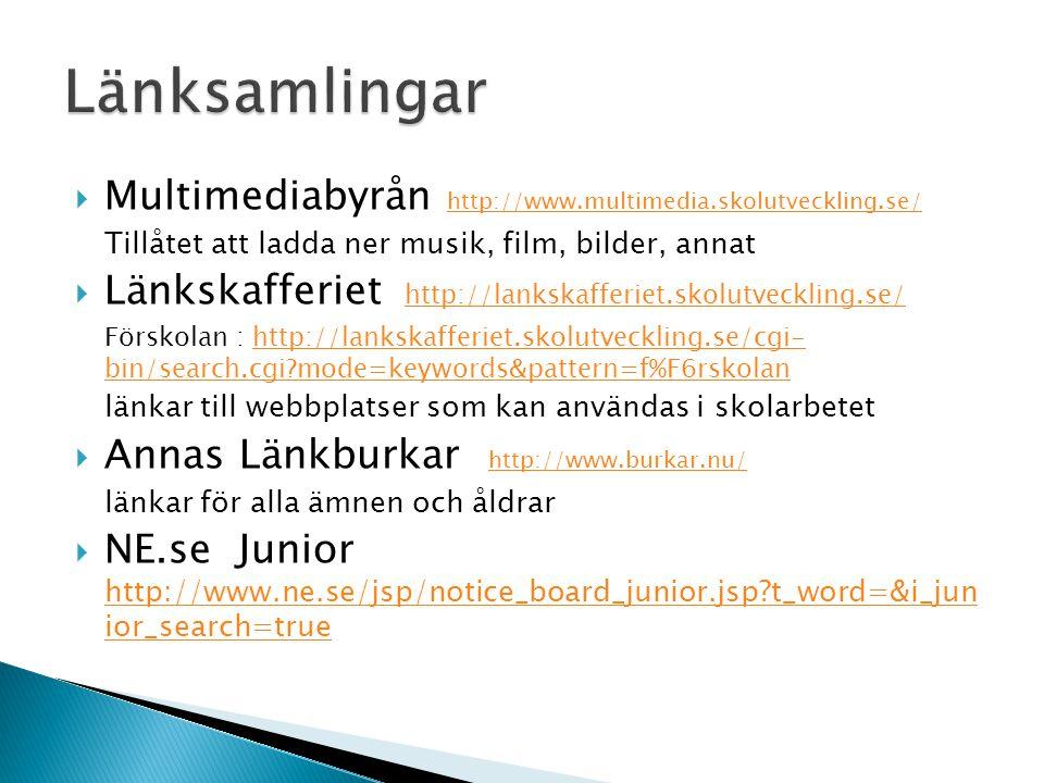  Multimediabyrån http://www.multimedia.skolutveckling.se/ http://www.multimedia.skolutveckling.se/ Tillåtet att ladda ner musik, film, bilder, annat  Länkskafferiet http://lankskafferiet.skolutveckling.se/ http://lankskafferiet.skolutveckling.se/ Förskolan : http://lankskafferiet.skolutveckling.se/cgi- bin/search.cgi?mode=keywords&pattern=f%F6rskolanhttp://lankskafferiet.skolutveckling.se/cgi- bin/search.cgi?mode=keywords&pattern=f%F6rskolan länkar till webbplatser som kan användas i skolarbetet  Annas Länkburkar http://www.burkar.nu/ http://www.burkar.nu/ länkar för alla ämnen och åldrar  NE.se Junior http://www.ne.se/jsp/notice_board_junior.jsp?t_word=&i_jun ior_search=true http://www.ne.se/jsp/notice_board_junior.jsp?t_word=&i_jun ior_search=true
