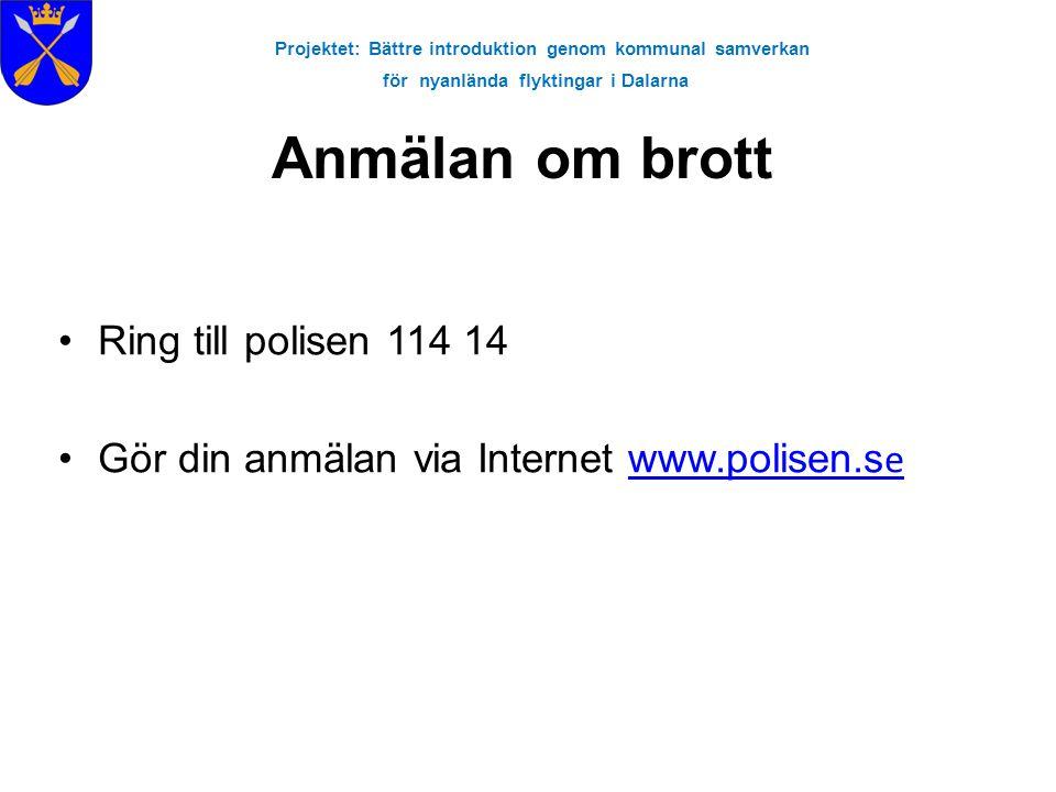 Projektet: Bättre introduktion genom kommunal samverkan för nyanlända flyktingar i Dalarna Anmälan om brott •Ring till polisen 114 14 •Gör din anmälan via Internet www.polisen.s ewww.polisen.s e