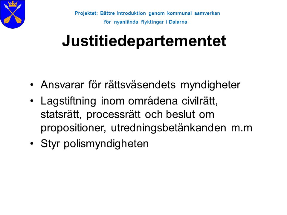 Projektet: Bättre introduktion genom kommunal samverkan för nyanlända flyktingar i Dalarna Åklagarmyndigheten - Brottsoffer •Rättsväsendet har skyldighet att stödja den som utsatts för brott •Åklagaren ska vara opartisk och objektiv •Åklagaren kan ansöka hos domstolen om ett målsägandebiträde (juridisk hjälp för brottsoffret) •Om man inte får ett målsägandebiträde kan man istället få hjälp av en stödperson