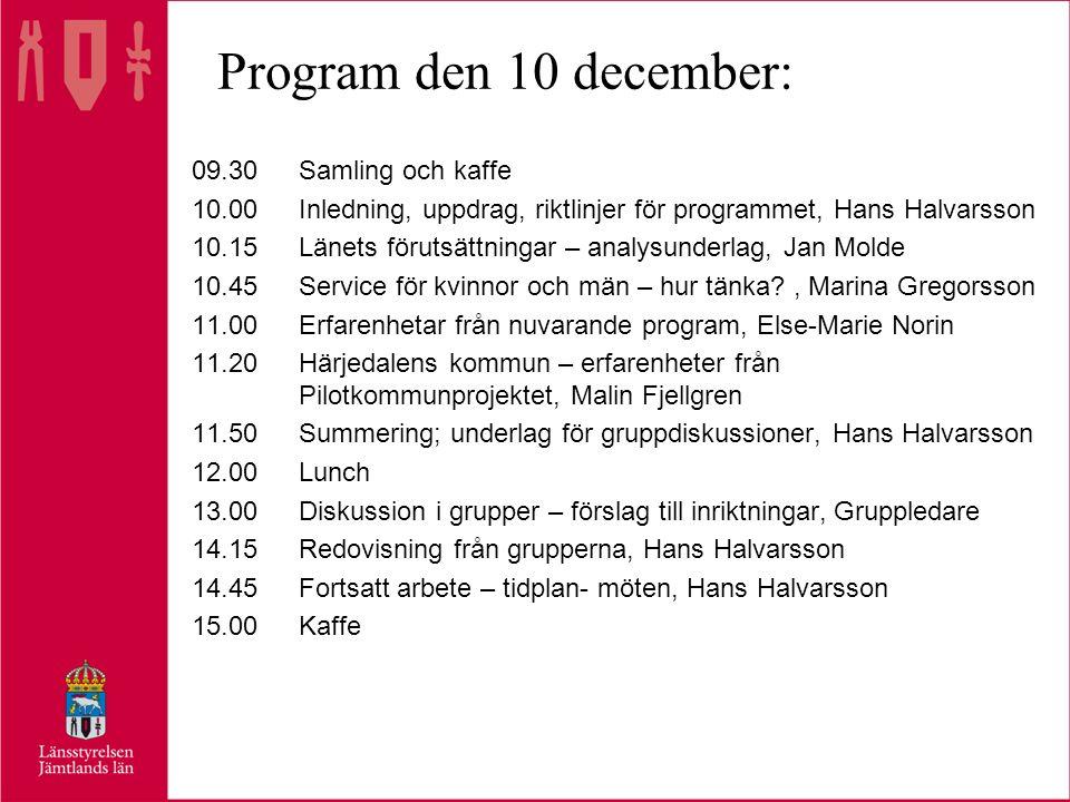 Program den 10 december: 09.30Samling och kaffe 10.00Inledning, uppdrag, riktlinjer för programmet,Hans Halvarsson 10.15Länets förutsättningar – analysunderlag, Jan Molde 10.45Service för kvinnor och män – hur tänka , Marina Gregorsson 11.00 Erfarenhetar från nuvarande program, Else-Marie Norin 11.20Härjedalens kommun – erfarenheter från Pilotkommunprojektet, Malin Fjellgren 11.50Summering; underlag för gruppdiskussioner, Hans Halvarsson 12.00Lunch 13.00Diskussion i grupper – förslag till inriktningar,Gruppledare 14.15Redovisning från grupperna, Hans Halvarsson 14.45Fortsatt arbete – tidplan- möten, Hans Halvarsson 15.00Kaffe