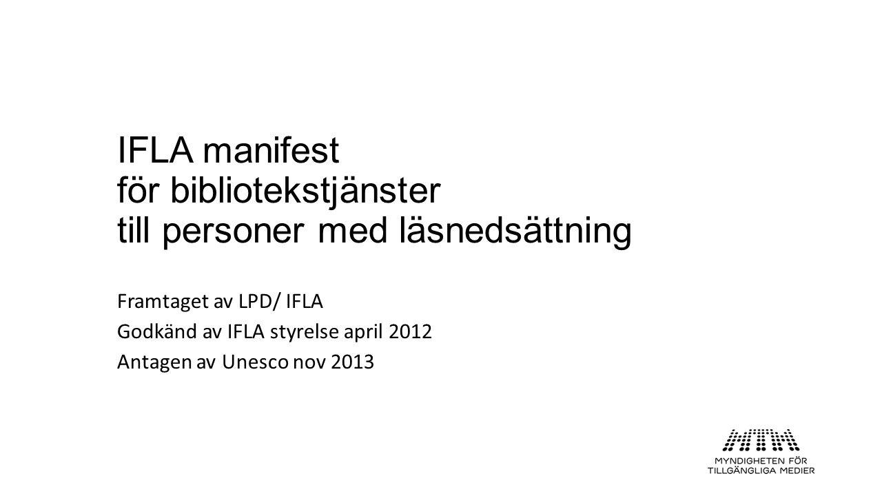 IFLA manifest för bibliotekstjänster till personer med läsnedsättning Framtaget av LPD/ IFLA Godkänd av IFLA styrelse april 2012 Antagen av Unesco nov 2013