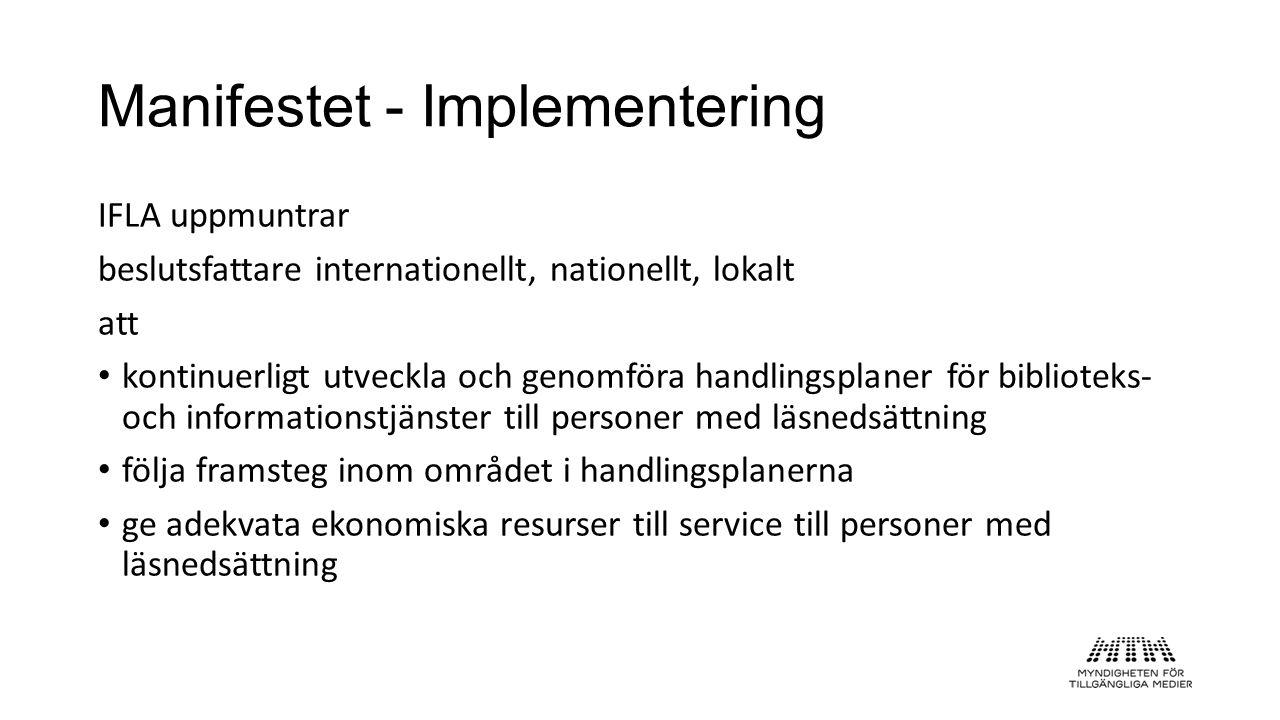 Manifestet - Implementering IFLA uppmuntrar beslutsfattare internationellt, nationellt, lokalt att • kontinuerligt utveckla och genomföra handlingsplaner för biblioteks- och informationstjänster till personer med läsnedsättning • följa framsteg inom området i handlingsplanerna • ge adekvata ekonomiska resurser till service till personer med läsnedsättning