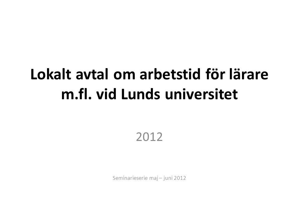 Lokalt avtal om arbetstid för lärare m.fl. vid Lunds universitet 2012 Seminarieserie maj – juni 2012