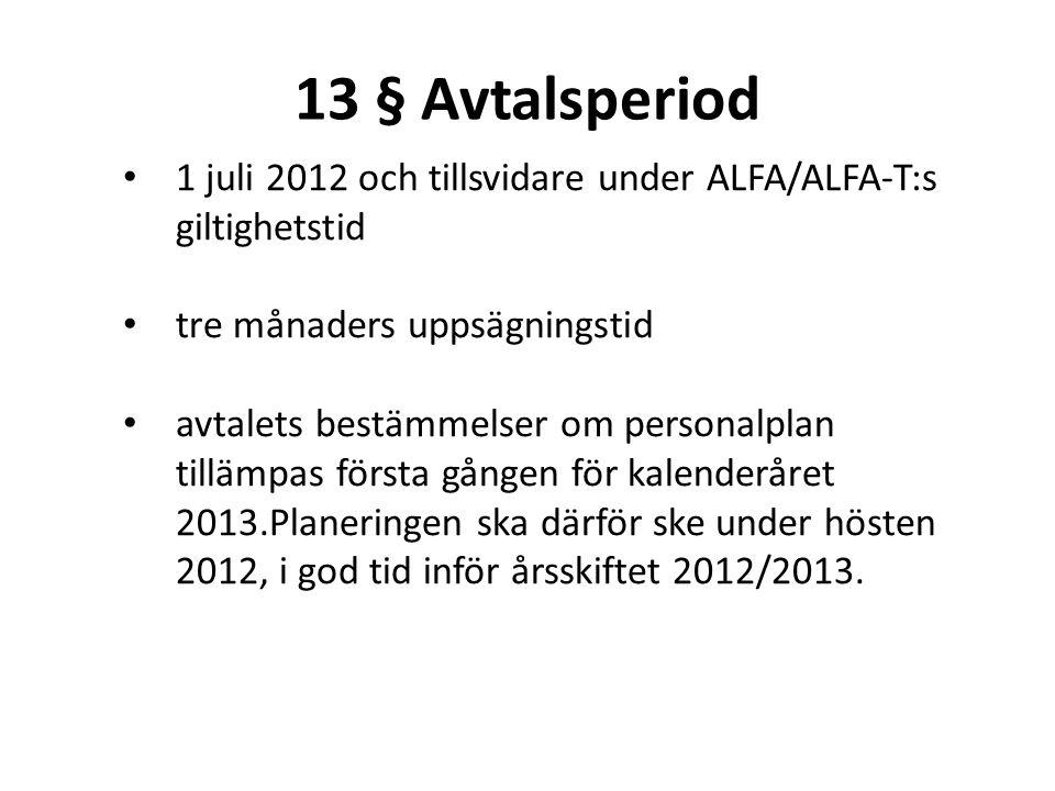 13 § Avtalsperiod • 1 juli 2012 och tillsvidare under ALFA/ALFA-T:s giltighetstid • tre månaders uppsägningstid • avtalets bestämmelser om personalpla