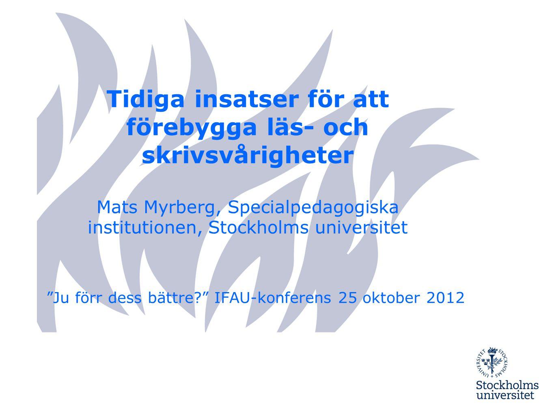 Tidiga insatser för att förebygga läs- och skrivsvårigheter Mats Myrberg, Specialpedagogiska institutionen, Stockholms universitet Ju förr dess bättre? IFAU-konferens 25 oktober 2012