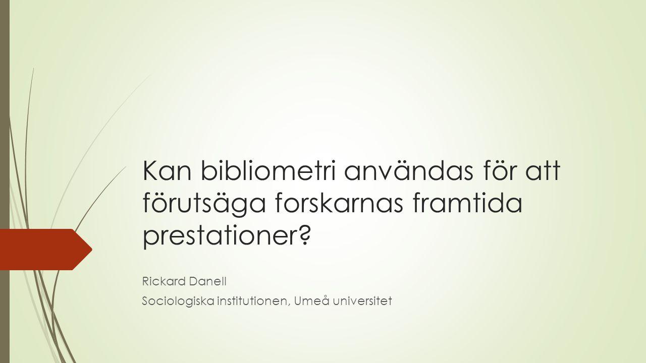 Kan bibliometri användas för att förutsäga forskarnas framtida prestationer? Rickard Danell Sociologiska institutionen, Umeå universitet