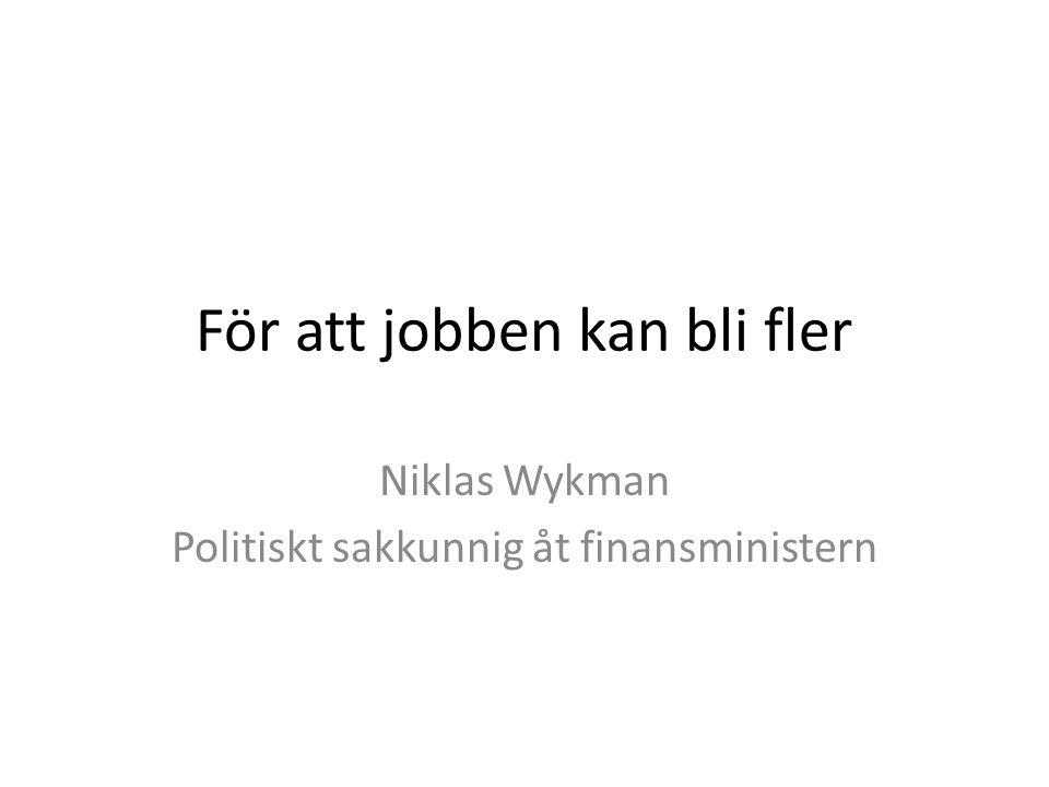 För att jobben kan bli fler Niklas Wykman Politiskt sakkunnig åt finansministern
