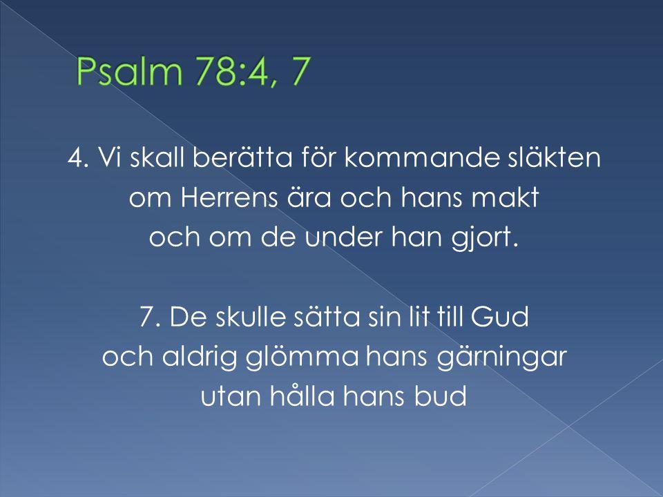 4. Vi skall berätta för kommande släkten om Herrens ära och hans makt och om de under han gjort. 7. De skulle sätta sin lit till Gud och aldrig glömma