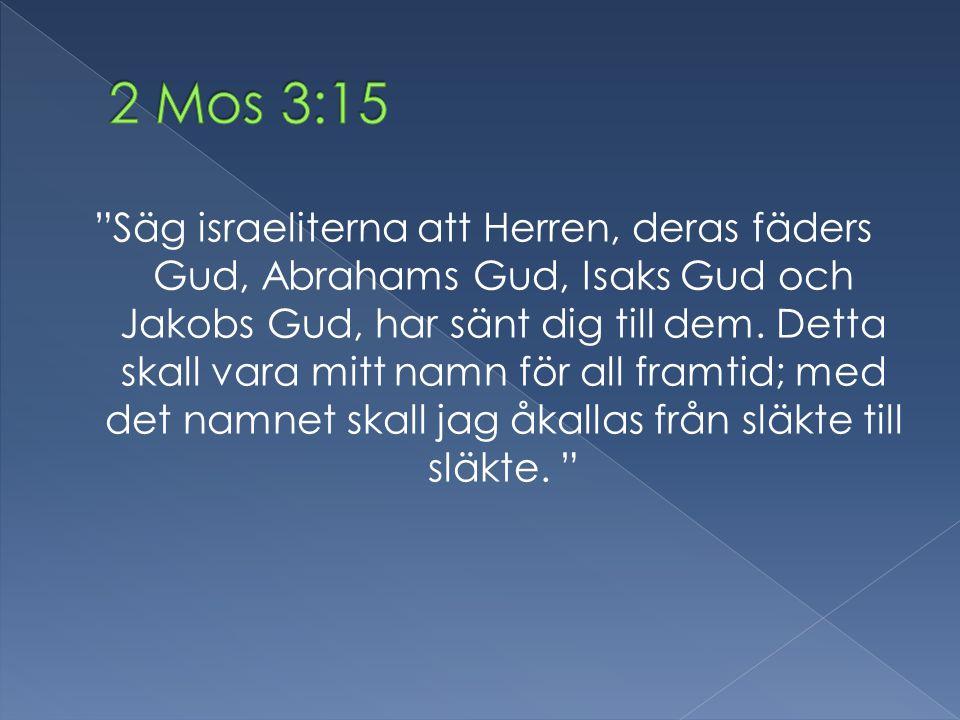"""""""Säg israeliterna att Herren, deras fäders Gud, Abrahams Gud, Isaks Gud och Jakobs Gud, har sänt dig till dem. Detta skall vara mitt namn för all fram"""