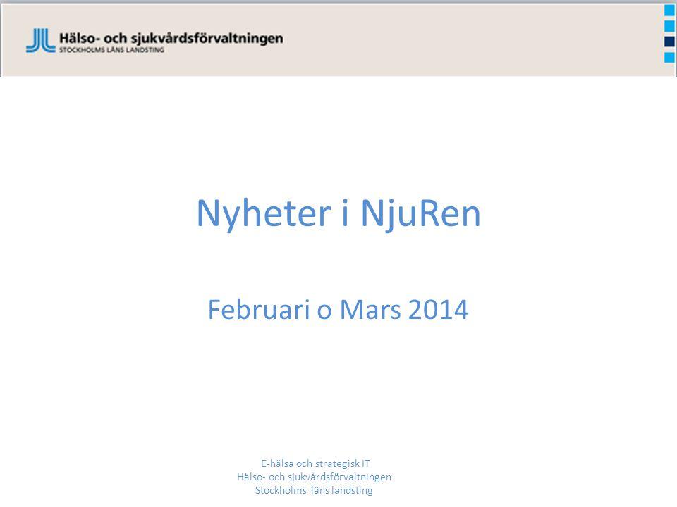Nyheter i NjuRen Februari o Mars 2014 E-hälsa och strategisk IT Hälso- och sjukvårdsförvaltningen Stockholms läns landsting