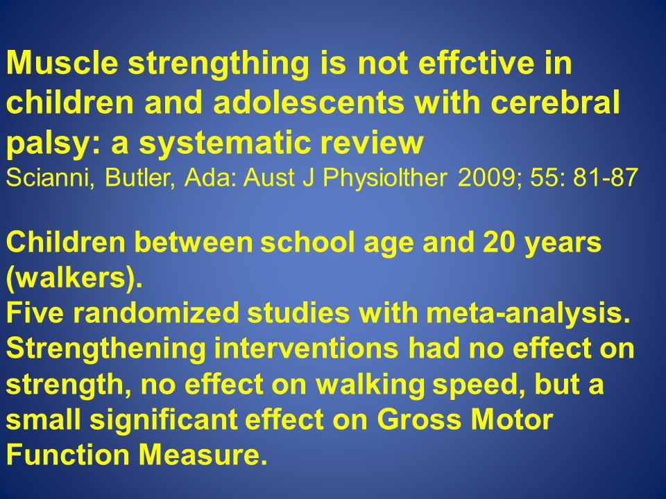 Muscle strengthing is not effctive in children and adolescents with cerebral palsy: a systematic review Scianni, Butler, Ada: Aust J Physiolther 2009; 55: 81-87 Children between school age and 20 years (walkers).