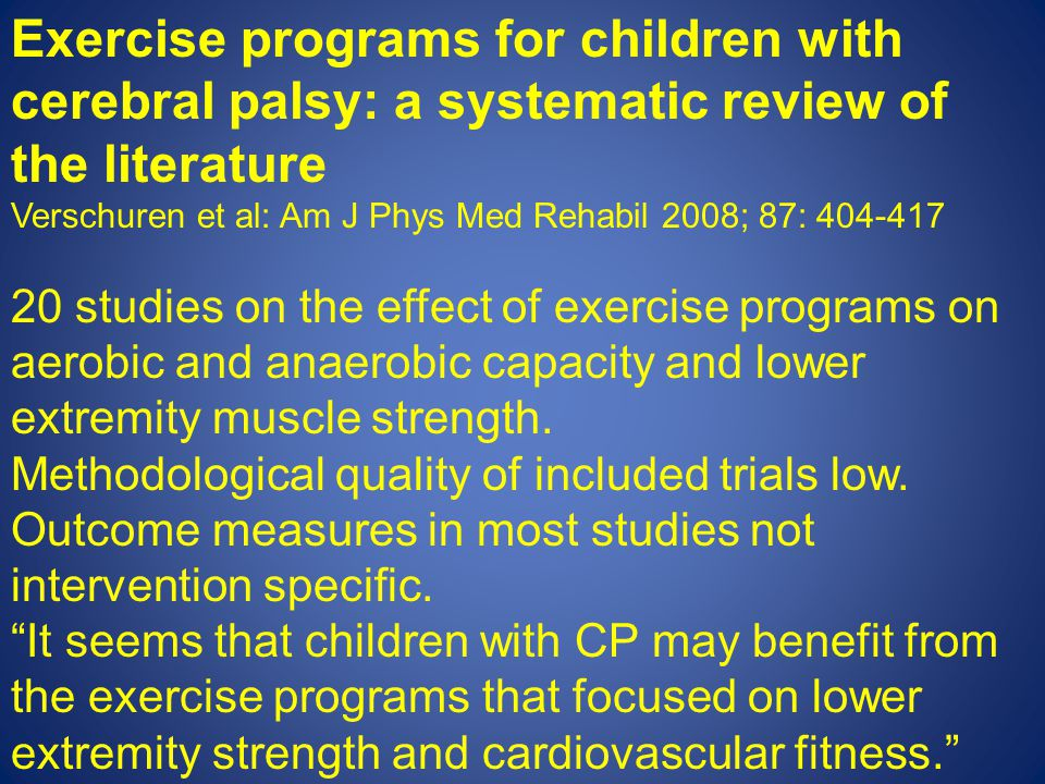 Exercise programs for children with cerebral palsy: a systematic review of the literature Verschuren et al: Am J Phys Med Rehabil 2008; 87: 404-417 20 studies on the effect of exercise programs on aerobic and anaerobic capacity and lower extremity muscle strength.