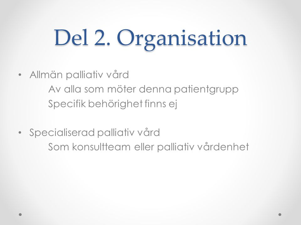 Del 2. Organisation • Allmän palliativ vård Av alla som möter denna patientgrupp Specifik behörighet finns ej • Specialiserad palliativ vård Som konsu