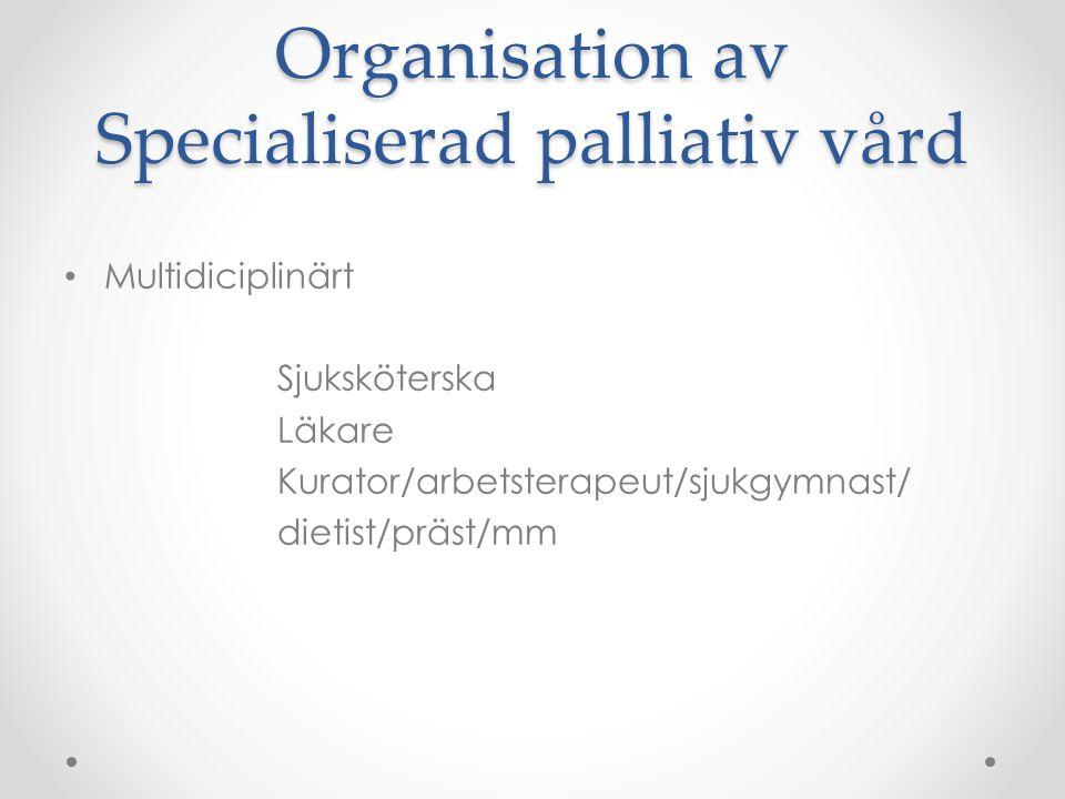Organisation av Specialiserad palliativ vård • Multidiciplinärt Sjuksköterska Läkare Kurator/arbetsterapeut/sjukgymnast/ dietist/präst/mm