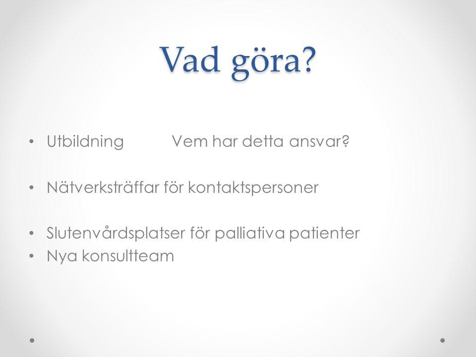 Vad göra? • UtbildningVem har detta ansvar? • Nätverksträffar för kontaktspersoner • Slutenvårdsplatser för palliativa patienter • Nya konsultteam